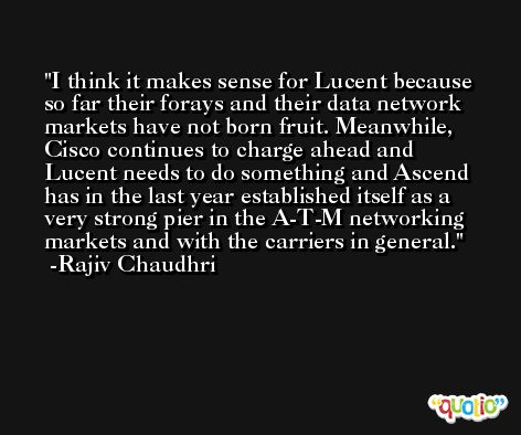 I think it makes sense for Lucent because so far their forays and their data network markets have not born fruit. Meanwhile, Cisco continues to charge ahead and Lucent needs to do something and Ascend has in the last year established itself as a very strong pier in the A-T-M networking markets and with the carriers in general. -Rajiv Chaudhri