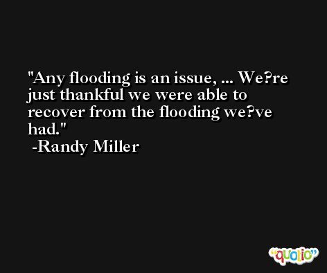 Any flooding is an issue, ... We?re just thankful we were able to recover from the flooding we?ve had. -Randy Miller
