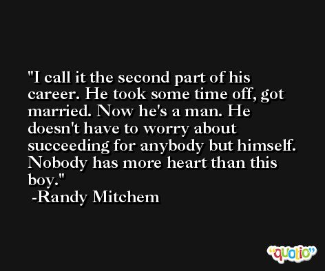 I call it the second part of his career. He took some time off, got married. Now he's a man. He doesn't have to worry about succeeding for anybody but himself. Nobody has more heart than this boy. -Randy Mitchem