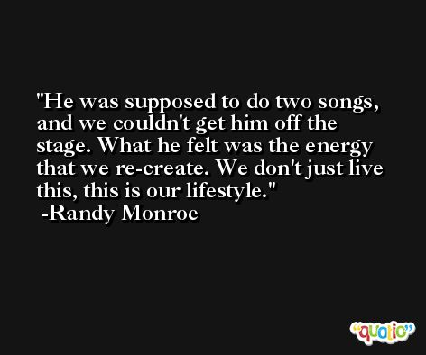 He was supposed to do two songs, and we couldn't get him off the stage. What he felt was the energy that we re-create. We don't just live this, this is our lifestyle. -Randy Monroe