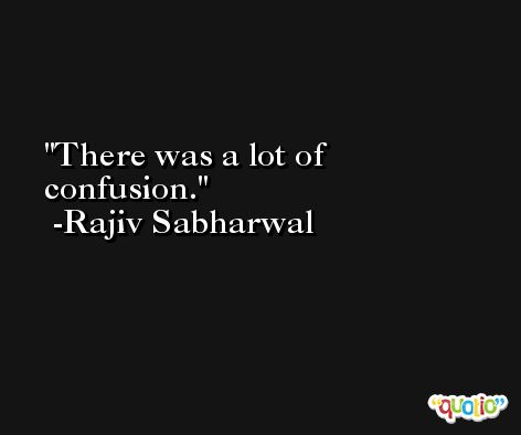 There was a lot of confusion. -Rajiv Sabharwal