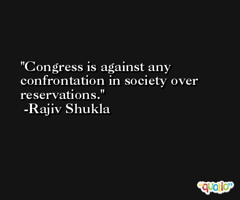 Congress is against any confrontation in society over reservations. -Rajiv Shukla