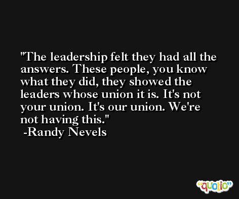 The leadership felt they had all the answers. These people, you know what they did, they showed the leaders whose union it is. It's not your union. It's our union. We're not having this. -Randy Nevels