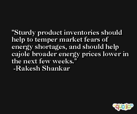 Sturdy product inventories should help to temper market fears of energy shortages, and should help cajole broader energy prices lower in the next few weeks. -Rakesh Shankar