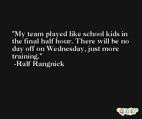 My team played like school kids in the final half hour. There will be no day off on Wednesday, just more training. -Ralf Rangnick