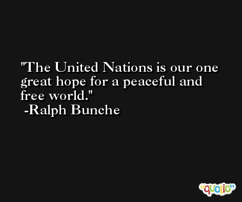 The United Nations is our one great hope for a peaceful and free world. -Ralph Bunche