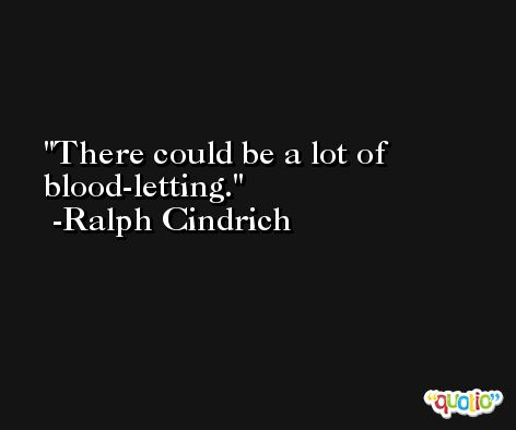 There could be a lot of blood-letting. -Ralph Cindrich
