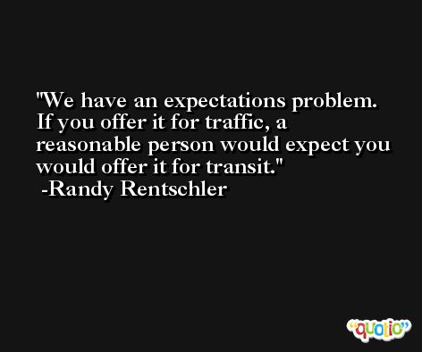 We have an expectations problem. If you offer it for traffic, a reasonable person would expect you would offer it for transit. -Randy Rentschler