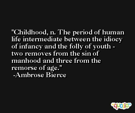 Childhood, n. The period of human life intermediate between the idiocy of infancy and the folly of youth - two removes from the sin of manhood and three from the remorse of age. -Ambrose Bierce