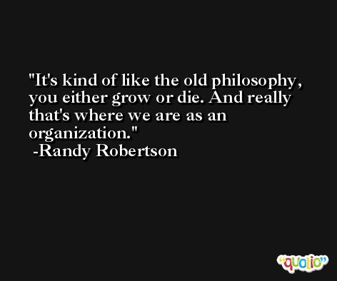 It's kind of like the old philosophy, you either grow or die. And really that's where we are as an organization. -Randy Robertson