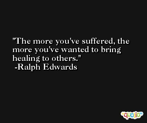 The more you've suffered, the more you've wanted to bring healing to others. -Ralph Edwards