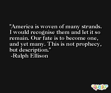 America is woven of many strands. I would recognise them and let it so remain. Our fate is to become one, and yet many. This is not prophecy, but description. -Ralph Ellison