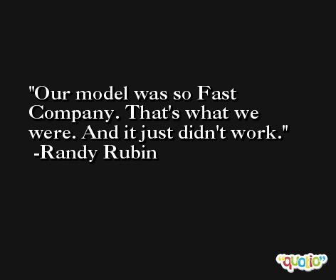 Our model was so Fast Company. That's what we were. And it just didn't work. -Randy Rubin