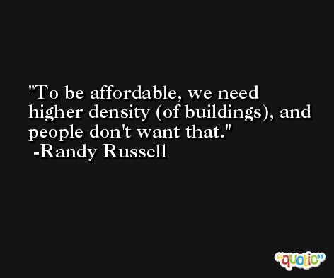 To be affordable, we need higher density (of buildings), and people don't want that. -Randy Russell