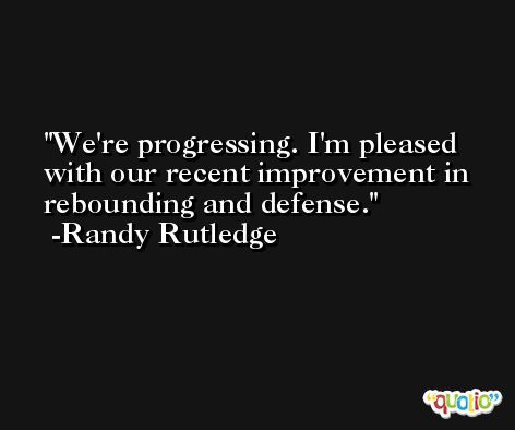 We're progressing. I'm pleased with our recent improvement in rebounding and defense. -Randy Rutledge