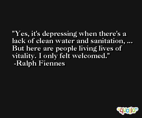 Yes, it's depressing when there's a lack of clean water and sanitation, ... But here are people living lives of vitality. I only felt welcomed. -Ralph Fiennes