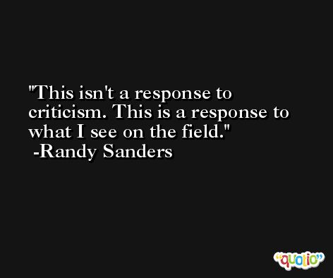 This isn't a response to criticism. This is a response to what I see on the field. -Randy Sanders