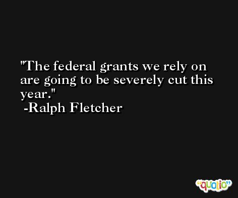 The federal grants we rely on are going to be severely cut this year. -Ralph Fletcher