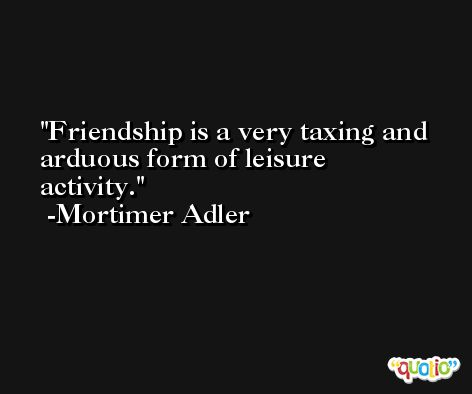 Friendship is a very taxing and arduous form of leisure activity. -Mortimer Adler