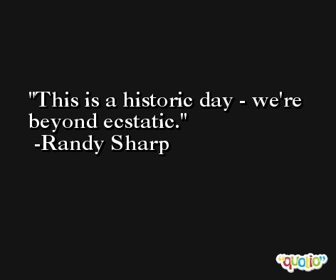 This is a historic day - we're beyond ecstatic. -Randy Sharp