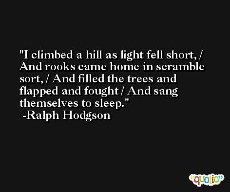 I climbed a hill as light fell short, / And rooks came home in scramble sort, / And filled the trees and flapped and fought / And sang themselves to sleep. -Ralph Hodgson