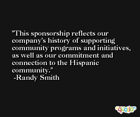 This sponsorship reflects our company's history of supporting community programs and initiatives, as well as our commitment and connection to the Hispanic community. -Randy Smith