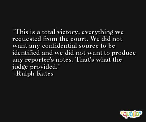 This is a total victory, everything we requested from the court. We did not want any confidential source to be identified and we did not want to produce any reporter's notes. That's what the judge provided. -Ralph Kates