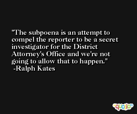 The subpoena is an attempt to compel the reporter to be a secret investigator for the District Attorney's Office and we're not going to allow that to happen. -Ralph Kates