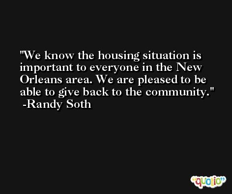 We know the housing situation is important to everyone in the New Orleans area. We are pleased to be able to give back to the community. -Randy Soth