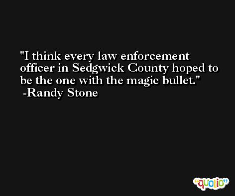 I think every law enforcement officer in Sedgwick County hoped to be the one with the magic bullet. -Randy Stone