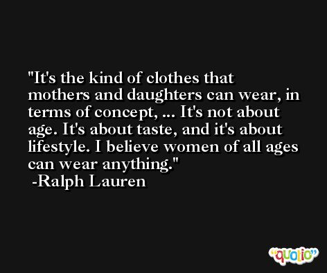 It's the kind of clothes that mothers and daughters can wear, in terms of concept, ... It's not about age. It's about taste, and it's about lifestyle. I believe women of all ages can wear anything. -Ralph Lauren