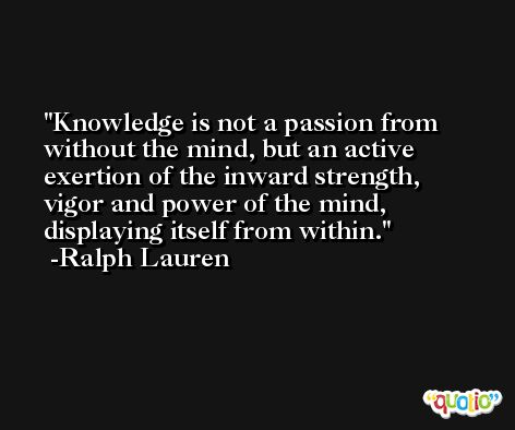 Knowledge is not a passion from without the mind, but an active exertion of the inward strength, vigor and power of the mind, displaying itself from within. -Ralph Lauren