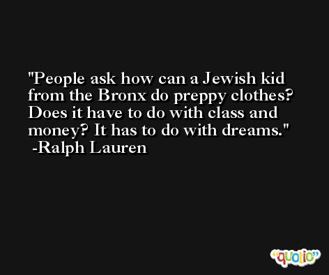 People ask how can a Jewish kid from the Bronx do preppy clothes? Does it have to do with class and money? It has to do with dreams. -Ralph Lauren