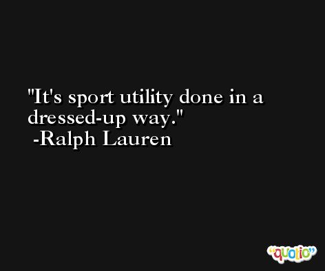 It's sport utility done in a dressed-up way. -Ralph Lauren