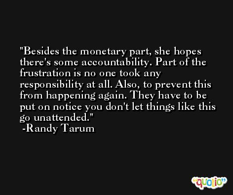 Besides the monetary part, she hopes there's some accountability. Part of the frustration is no one took any responsibility at all. Also, to prevent this from happening again. They have to be put on notice you don't let things like this go unattended. -Randy Tarum