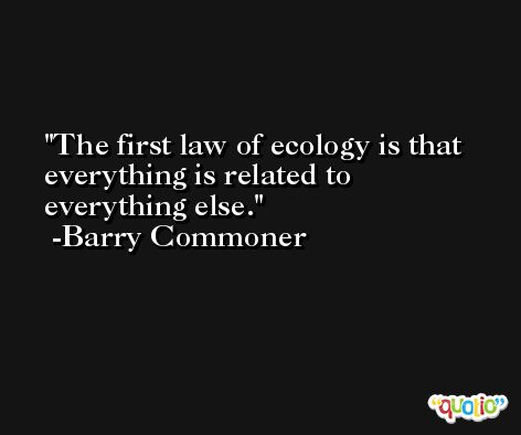 The first law of ecology is that everything is related to everything else. -Barry Commoner