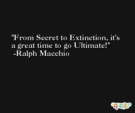 From Secret to Extinction, it's a great time to go Ultimate! -Ralph Macchio