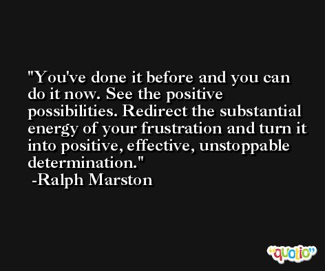 You've done it before and you can do it now. See the positive possibilities. Redirect the substantial energy of your frustration and turn it into positive, effective, unstoppable determination. -Ralph Marston