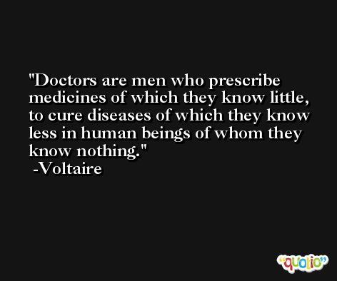 Doctors are men who prescribe medicines of which they know little, to cure diseases of which they know less in human beings of whom they know nothing. -Voltaire
