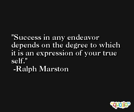 Success in any endeavor depends on the degree to which it is an expression of your true self. -Ralph Marston