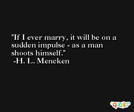 If I ever marry, it will be on a sudden impulse - as a man shoots himself. -H. L. Mencken