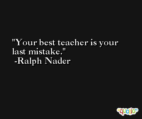 Your best teacher is your last mistake. -Ralph Nader