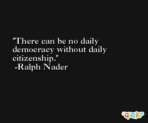 There can be no daily democracy without daily citizenship. -Ralph Nader