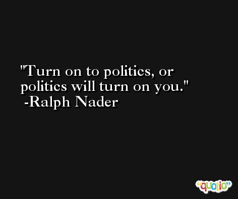 Turn on to politics, or politics will turn on you. -Ralph Nader
