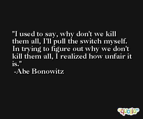 I used to say, why don't we kill them all, I'll pull the switch myself. In trying to figure out why we don't kill them all, I realized how unfair it is. -Abe Bonowitz