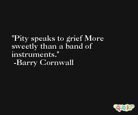Pity speaks to grief More sweetly than a band of instruments. -Barry Cornwall