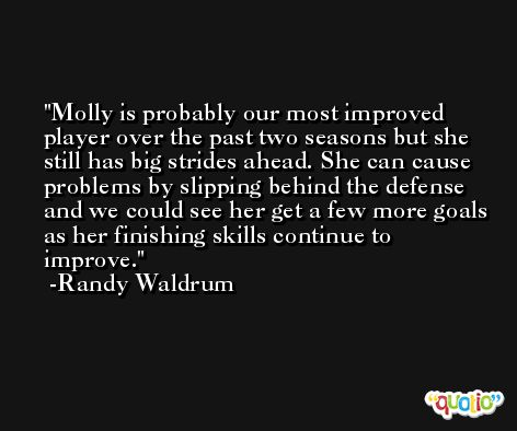 Molly is probably our most improved player over the past two seasons but she still has big strides ahead. She can cause problems by slipping behind the defense and we could see her get a few more goals as her finishing skills continue to improve. -Randy Waldrum