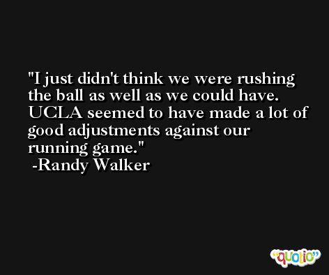 I just didn't think we were rushing the ball as well as we could have. UCLA seemed to have made a lot of good adjustments against our running game. -Randy Walker
