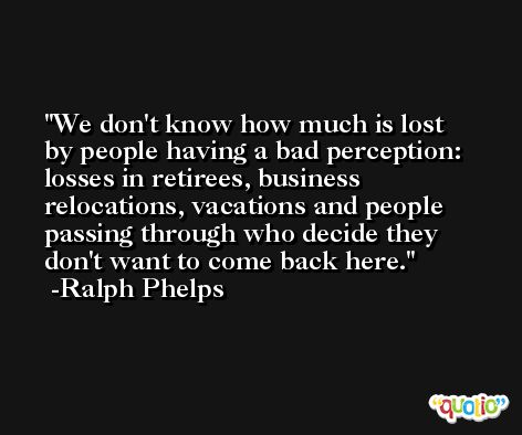 We don't know how much is lost by people having a bad perception: losses in retirees, business relocations, vacations and people passing through who decide they don't want to come back here. -Ralph Phelps