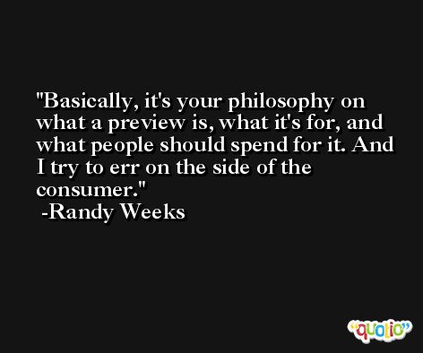 Basically, it's your philosophy on what a preview is, what it's for, and what people should spend for it. And I try to err on the side of the consumer. -Randy Weeks